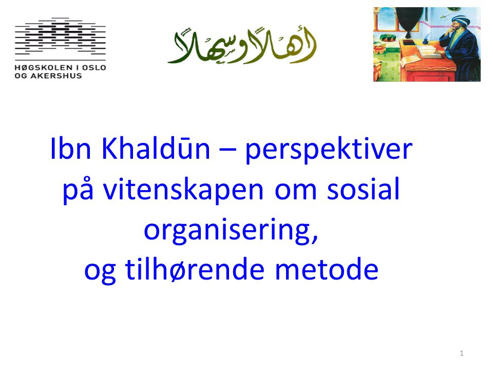 1 Ibn Khaldūn – perspektiver på vitenskapen om sosial organisering, og tilhørende metode.
