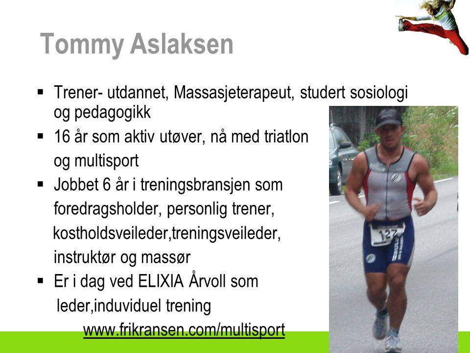 Tommy Aslaksen Trener- utdannet, Massasjeterapeut, studert sosiologi og pedagogikk. 16 år som aktiv utøver, nå med triatlon.