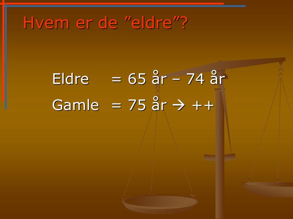Hvem er de eldre Eldre = 65 år – 74 år Gamle = 75 år  ++