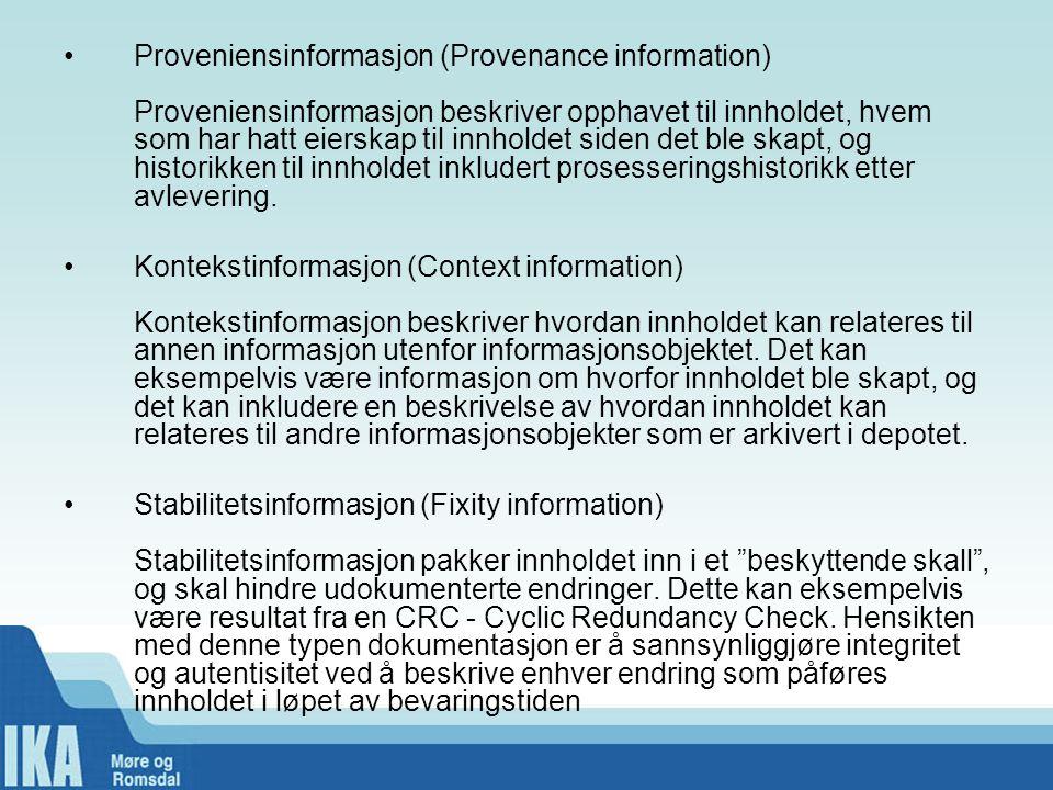Proveniensinformasjon (Provenance information) Proveniensinformasjon beskriver opphavet til innholdet, hvem som har hatt eierskap til innholdet siden det ble skapt, og historikken til innholdet inkludert prosesseringshistorikk etter avlevering.