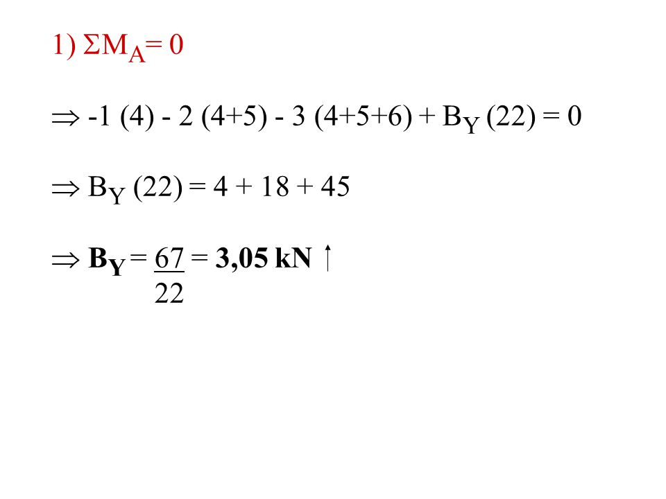 1) MA= 0  -1 (4) - 2 (4+5) - 3 (4+5+6) + BY (22) = 0.  BY (22) = 4 + 18 + 45.  BY = 67 = 3,05 kN.