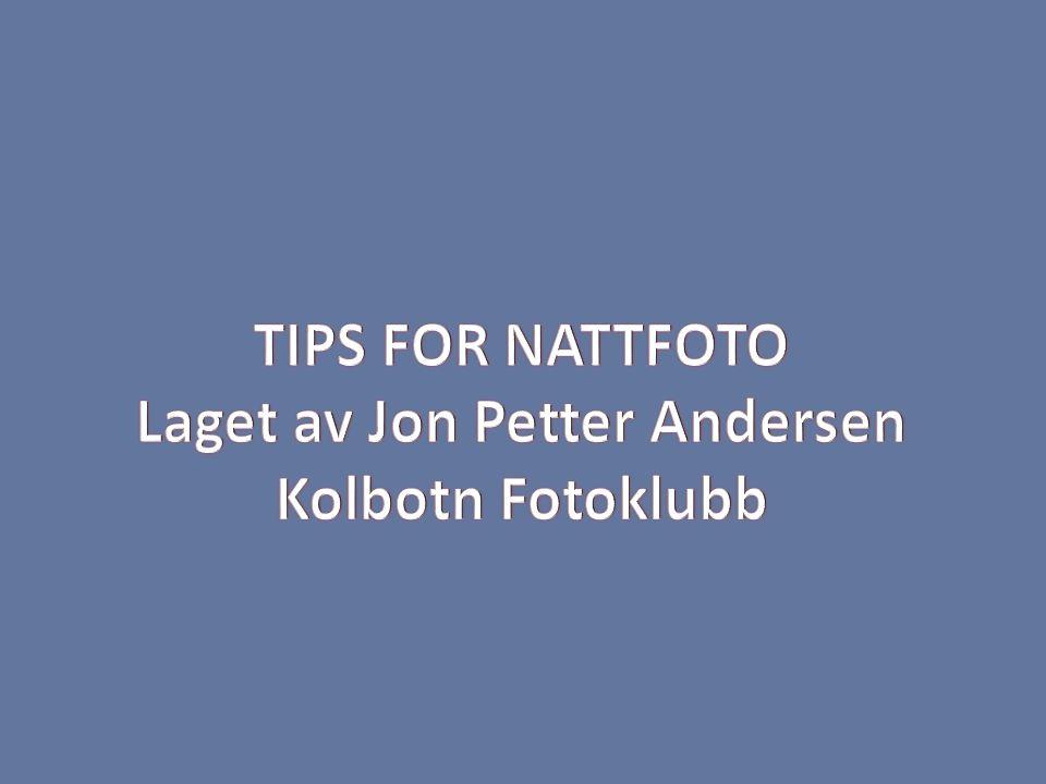 TIPS FOR NATTFOTO Laget av Jon Petter Andersen Kolbotn Fotoklubb