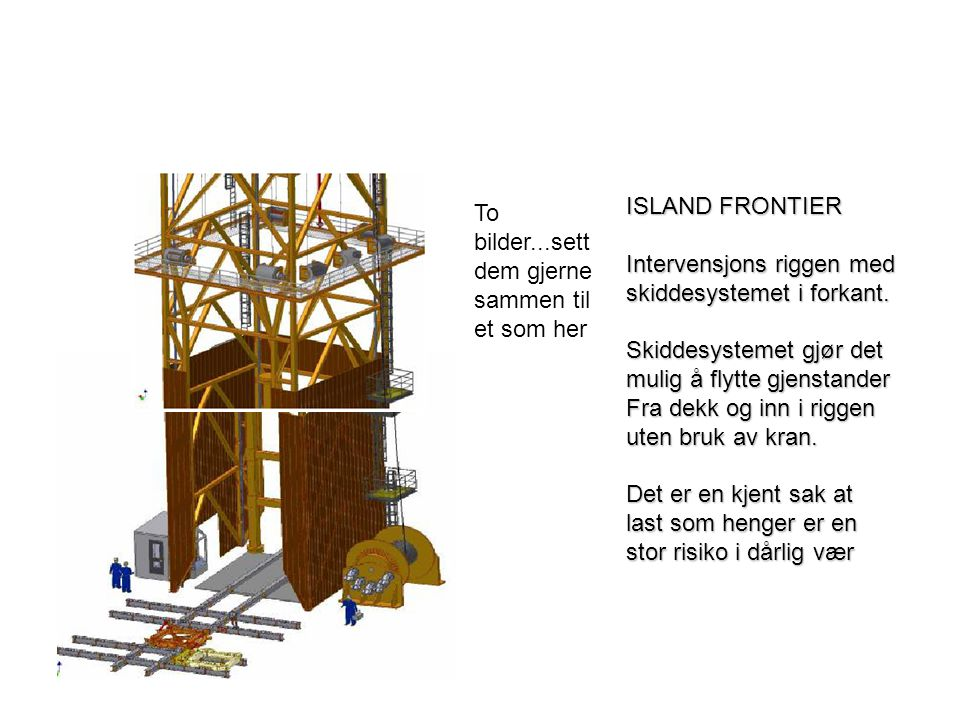 ISLAND FRONTIER Intervensjons riggen med. skiddesystemet i forkant. Skiddesystemet gjør det. mulig å flytte gjenstander.