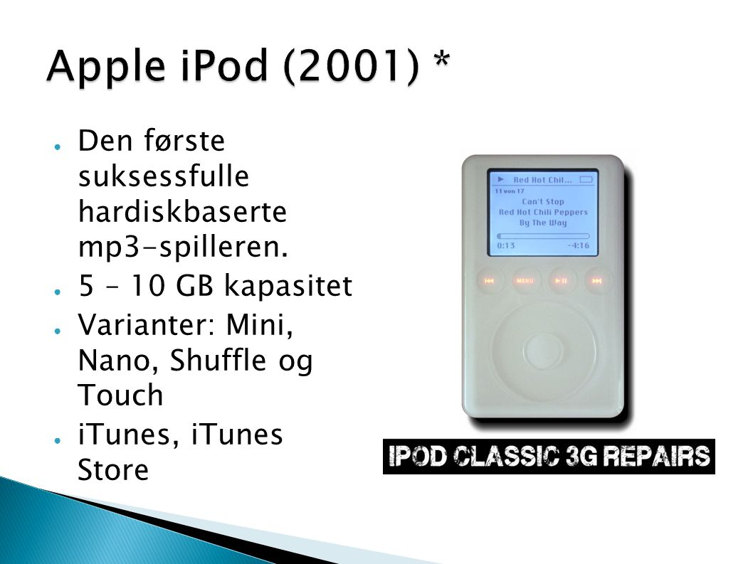 Apple iPod (2001) * Den første suksessfulle hardiskbaserte mp3-spilleren. 5 – 10 GB kapasitet. Varianter: Mini, Nano, Shuffle og Touch.