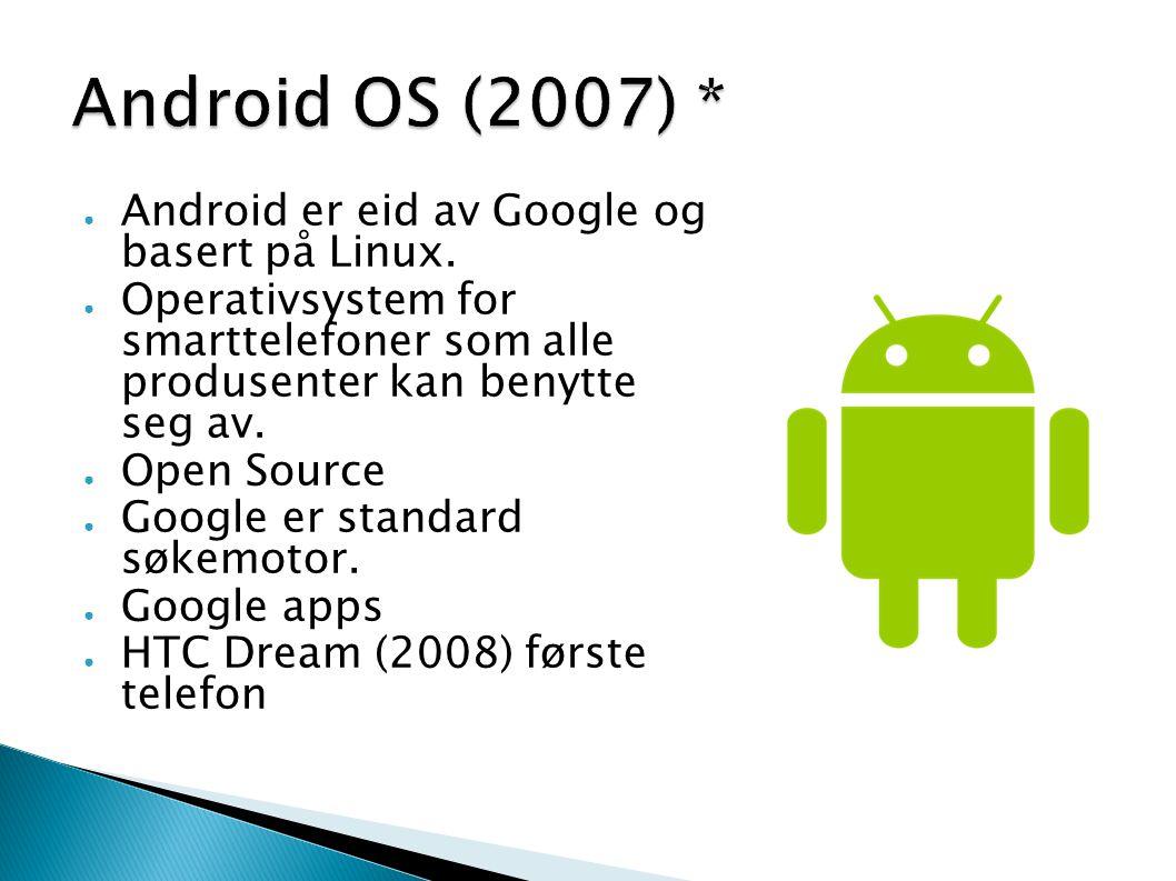 Android OS (2007) * Android er eid av Google og basert på Linux.