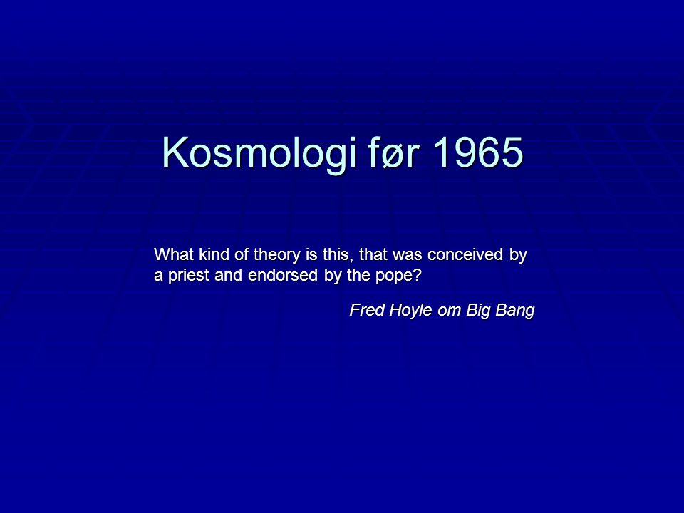 Kosmologi før 1965 What kind of theory is this, that was conceived by a priest and endorsed by the pope