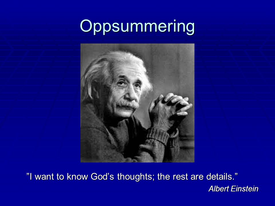 Oppsummering I want to know God's thoughts; the rest are details.
