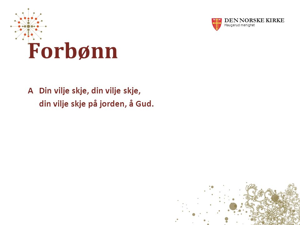 DEN NORSKE KIRKE Haugerud menighet. Forbønn. A Din vilje skje, din vilje skje, din vilje skje på jorden, å Gud.