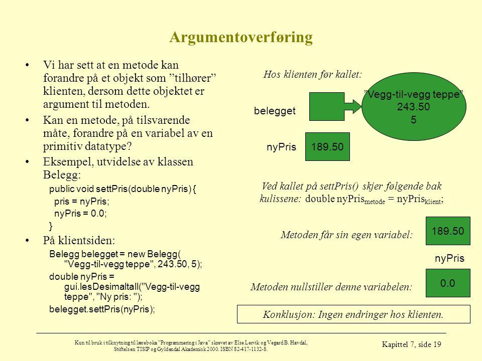 Argumentoverføring Vi har sett at en metode kan forandre på et objekt som tilhører klienten, dersom dette objektet er argument til metoden.