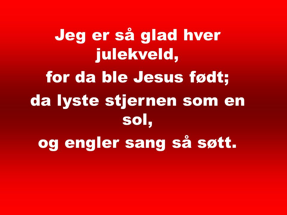 Jeg er så glad hver julekveld, for da ble Jesus født;