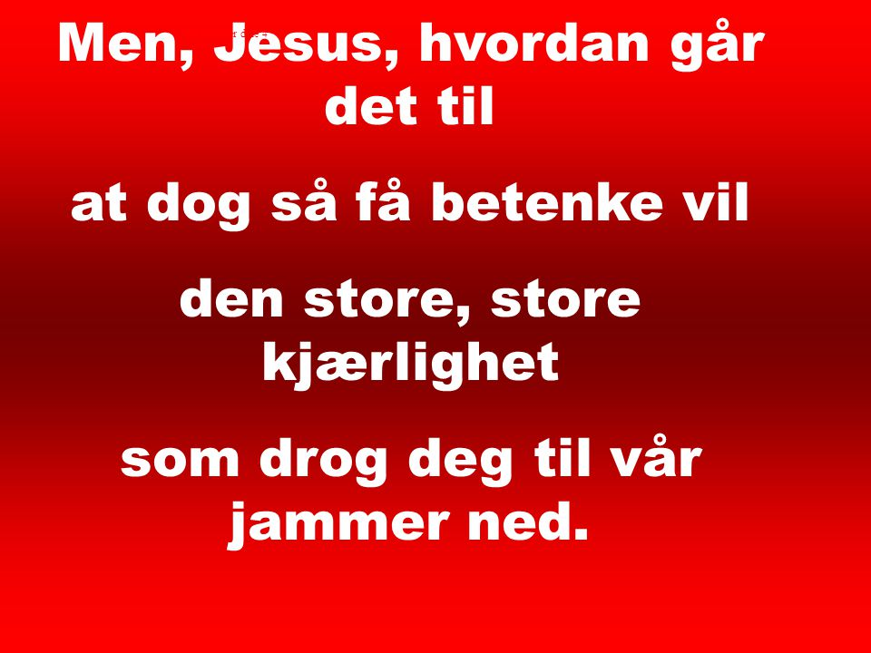 Men, Jesus, hvordan går det til at dog så få betenke vil