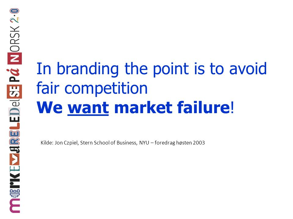 In branding the point is to avoid fair competition We want market failure!