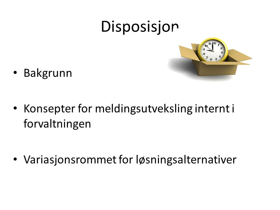 Disposisjon Bakgrunn. Konsepter for meldingsutveksling internt i forvaltningen.