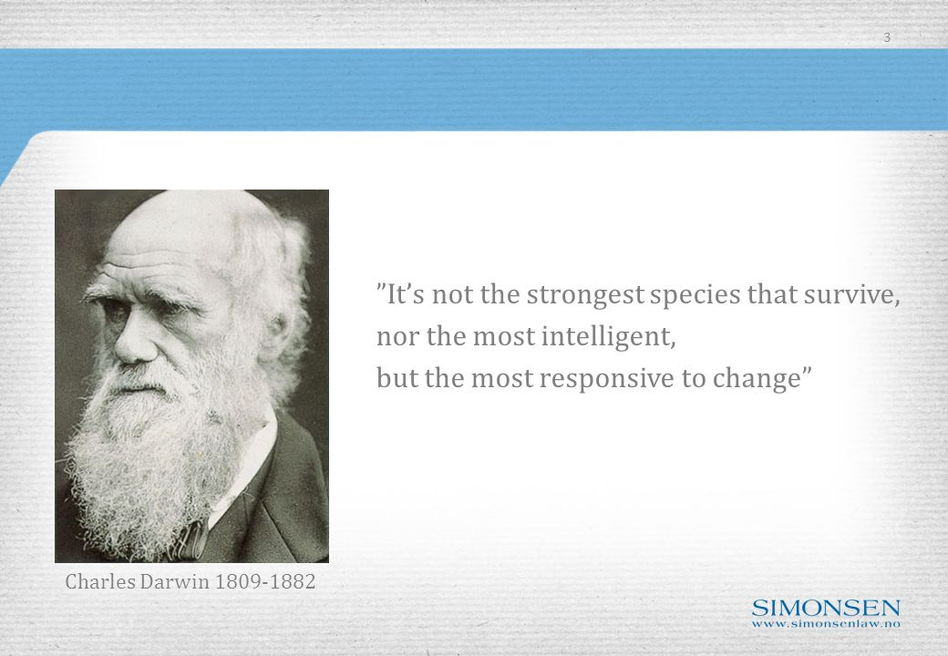 It's not the strongest species that survive, nor the most intelligent, but the most responsive to change