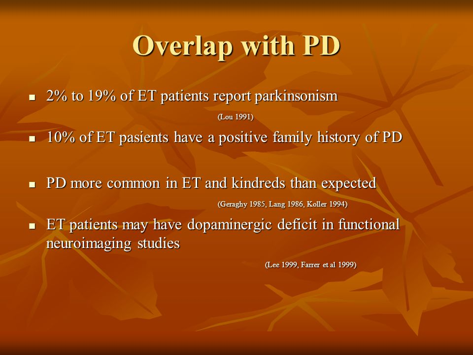 Overlap with PD 2% to 19% of ET patients report parkinsonism (Lou 1991) 10% of ET pasients have a positive family history of PD.