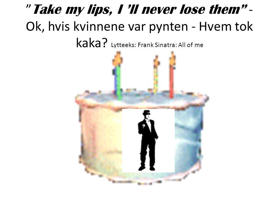 Take my lips, I 'll never lose them - Ok, hvis kvinnene var pynten - Hvem tok kaka.