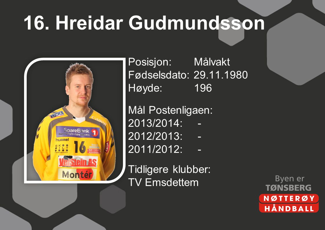 16. Hreidar Gudmundsson Posisjon: Målvakt Fødselsdato: 29.11.1980 Høyde: 196 Mål Postenligaen: 2013/2014: - 2012/2013: - 2011/2012: -