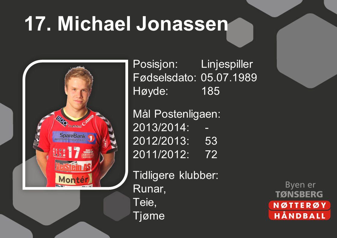 17. Michael Jonassen Posisjon: Linjespiller Fødselsdato: 05.07.1989 Høyde: 185 Mål Postenligaen: 2013/2014: - 2012/2013: 53 2011/2012: 72