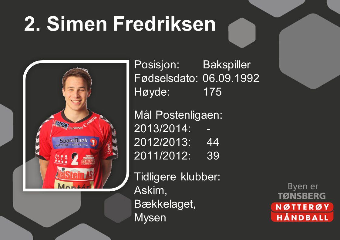 2. Simen Fredriksen Posisjon: Bakspiller Fødselsdato: 06.09.1992 Høyde: 175 Mål Postenligaen: 2013/2014: - 2012/2013: 44 2011/2012: 39