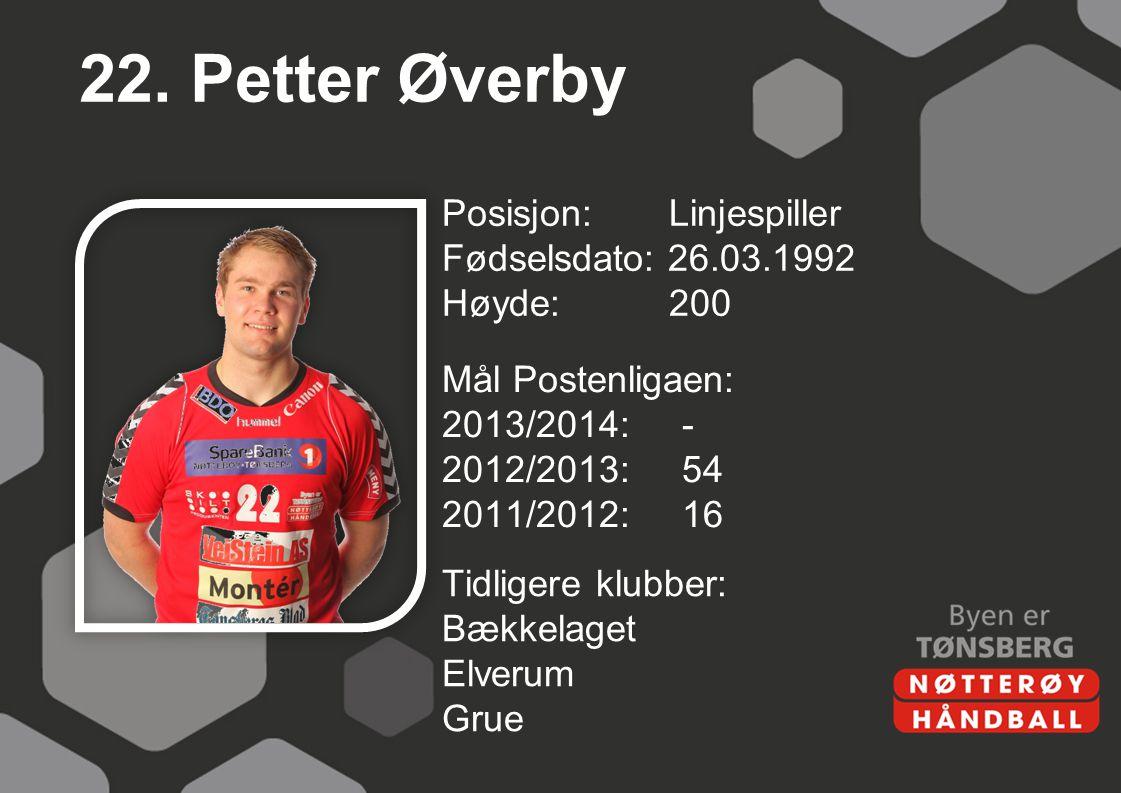 22. Petter Øverby Posisjon: Linjespiller Fødselsdato: 26.03.1992 Høyde: 200 Mål Postenligaen: 2013/2014: - 2012/2013: 54 2011/2012: 16