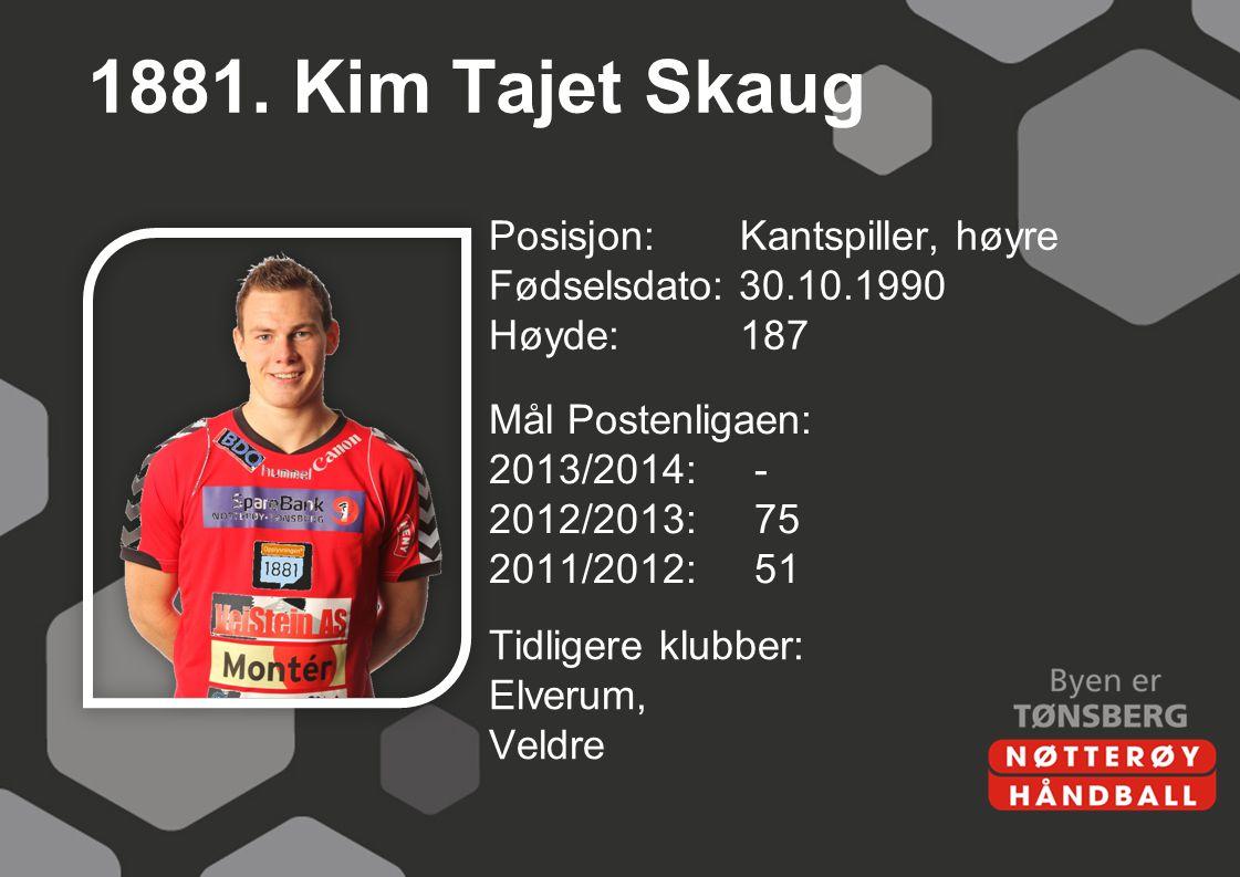 1881. Kim Tajet Skaug Posisjon: Kantspiller, høyre Fødselsdato: 30.10.1990 Høyde: 187 Mål Postenligaen: 2013/2014: - 2012/2013: 75 2011/2012: 51