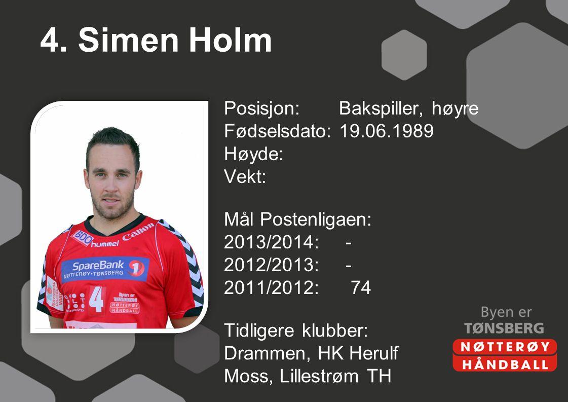4. Simen Holm Posisjon: Bakspiller, høyre Fødselsdato: 19.06.1989 Høyde: Vekt: Mål Postenligaen: 2013/2014: - 2012/2013: - 2011/2012: 74