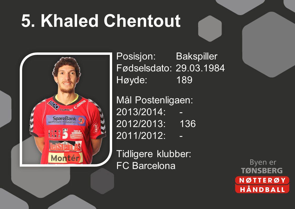 5. Khaled Chentout Posisjon: Bakspiller Fødselsdato: 29.03.1984 Høyde: 189 Mål Postenligaen: 2013/2014: - 2012/2013: 136 2011/2012: -
