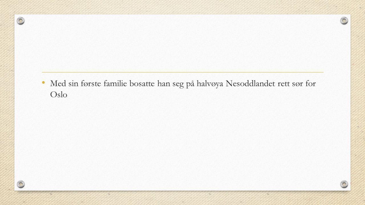 Med sin første familie bosatte han seg på halvøya Nesoddlandet rett sør for Oslo