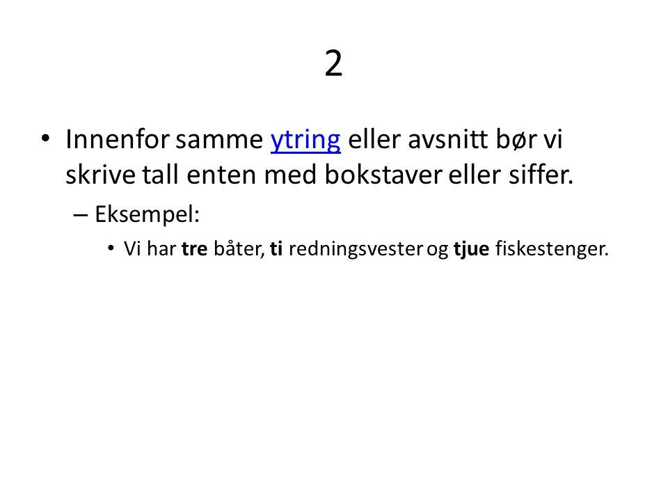2 Innenfor samme ytring eller avsnitt bør vi skrive tall enten med bokstaver eller siffer. Eksempel:
