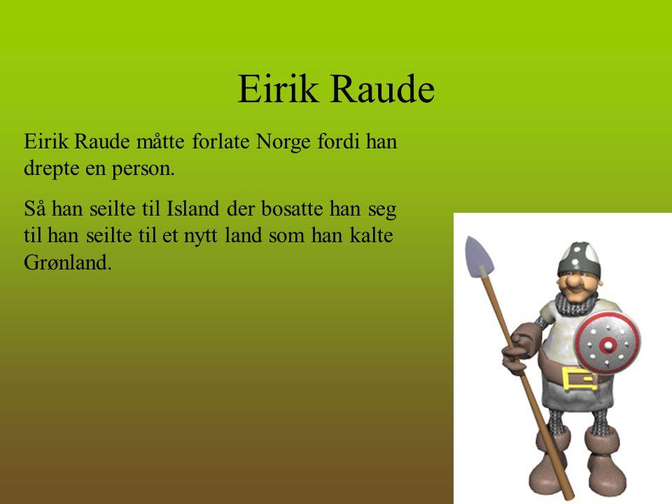 Eirik Raude Eirik Raude måtte forlate Norge fordi han drepte en person.