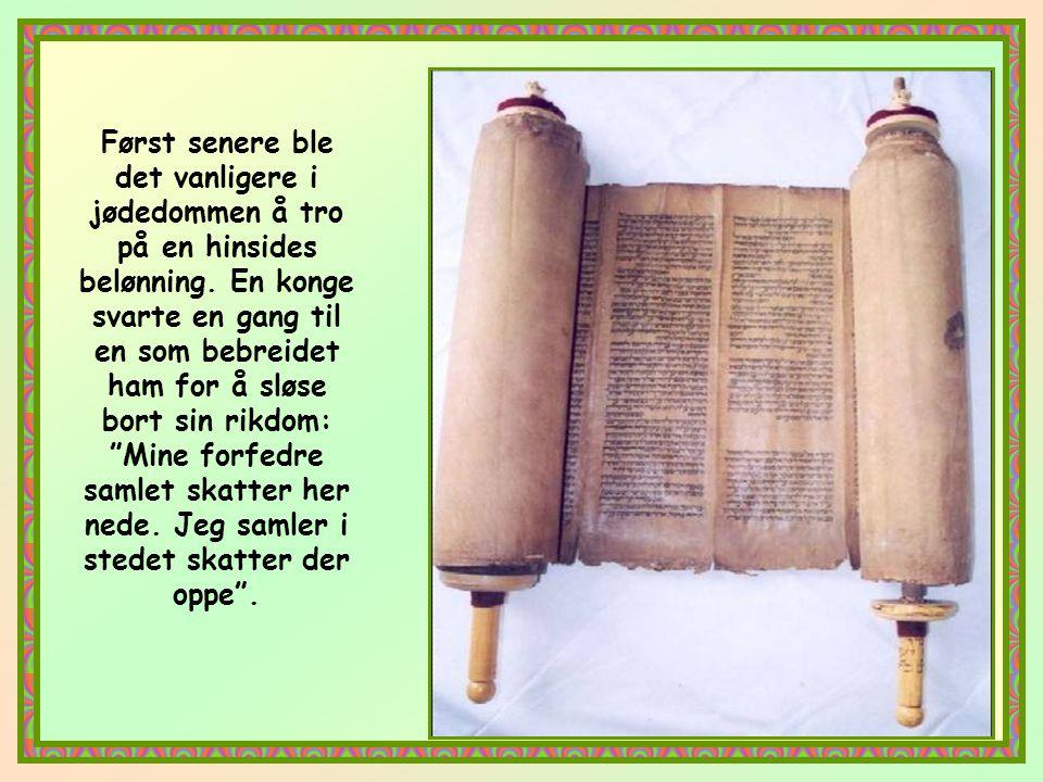 Først senere ble det vanligere i jødedommen å tro på en hinsides belønning. En konge svarte en gang til en som bebreidet ham for å sløse bort sin rikdom: Mine forfedre samlet skatter her nede. Jeg samler i stedet skatter der oppe .