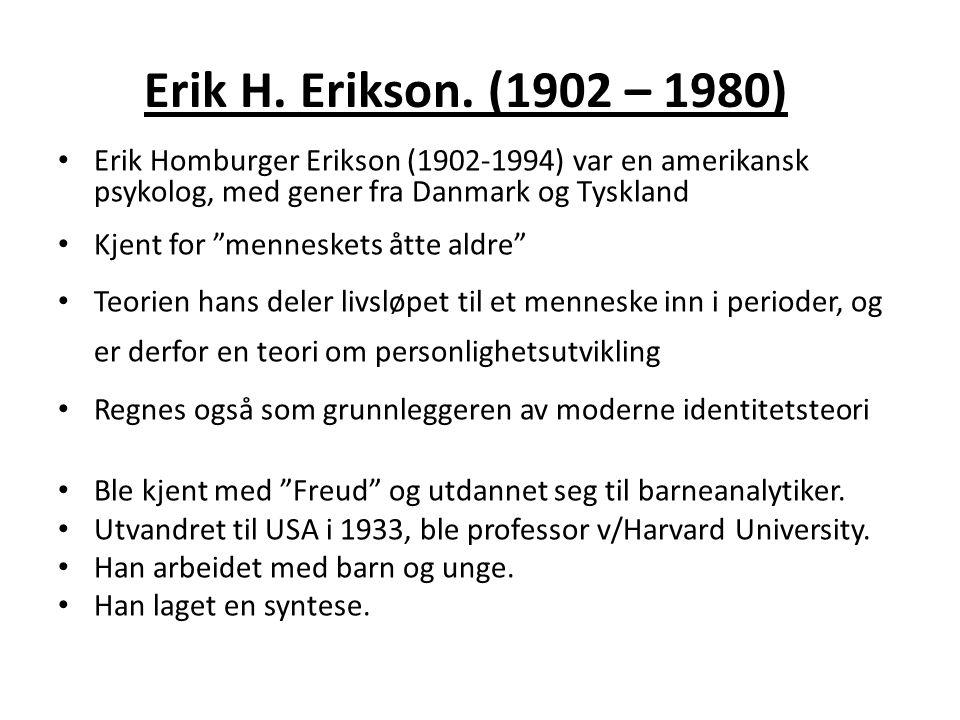 Erik H. Erikson. (1902 – 1980) Erik Homburger Erikson (1902-1994) var en amerikansk psykolog, med gener fra Danmark og Tyskland.