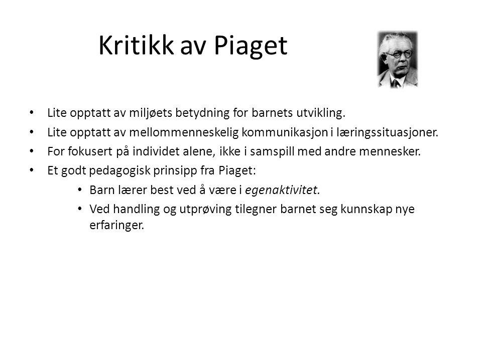 Kritikk av Piaget Lite opptatt av miljøets betydning for barnets utvikling. Lite opptatt av mellommenneskelig kommunikasjon i læringssituasjoner.