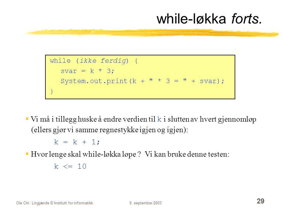 while-løkka forts. while (ikke ferdig) { svar = k * 3; System.out.print(k + * 3 = + svar); }