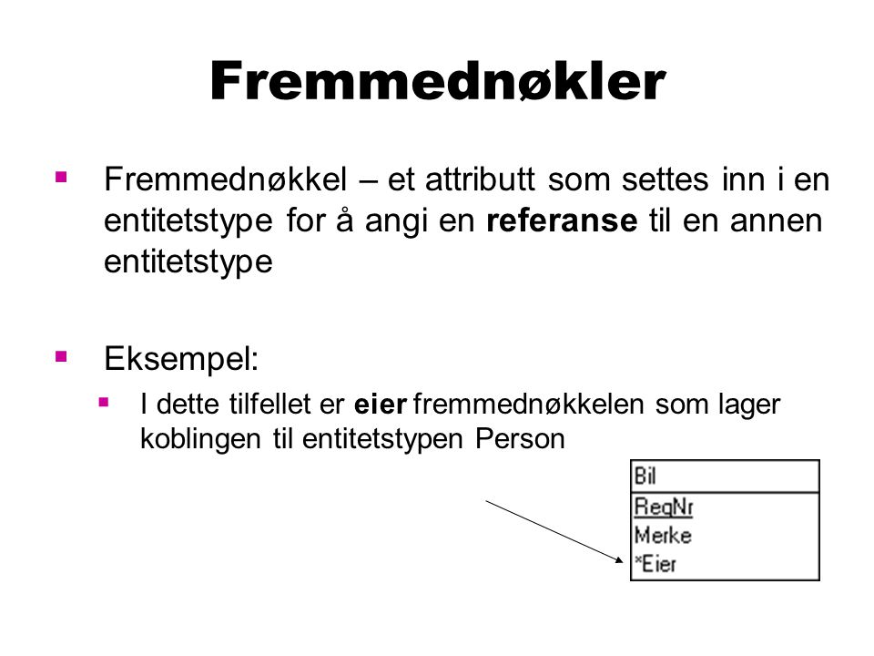Fremmednøkler Fremmednøkkel – et attributt som settes inn i en entitetstype for å angi en referanse til en annen entitetstype.