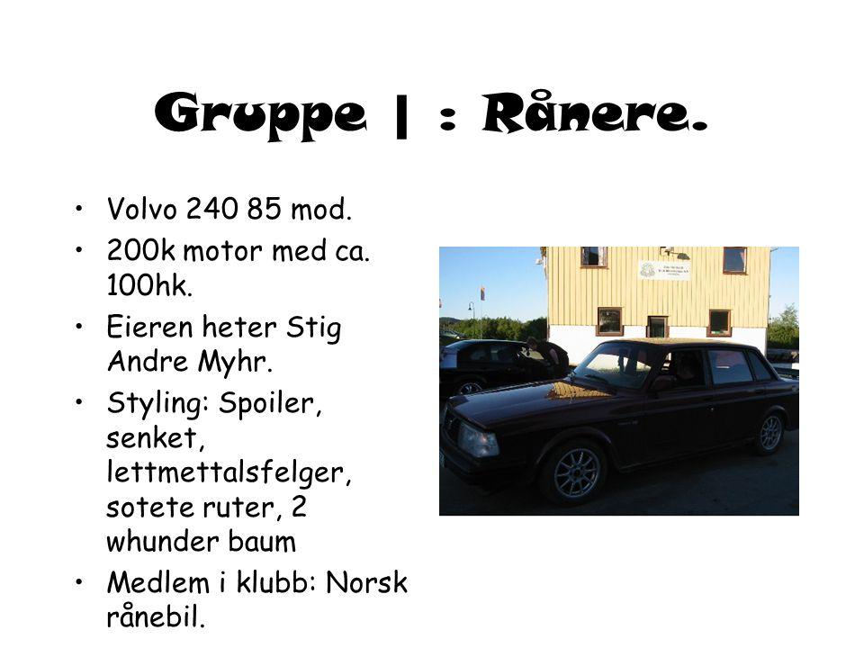Gruppe | : Rånere. Volvo 240 85 mod. 200k motor med ca. 100hk.