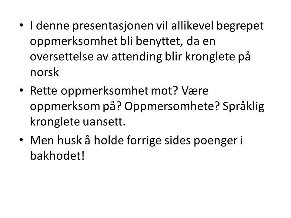 I denne presentasjonen vil allikevel begrepet oppmerksomhet bli benyttet, da en oversettelse av attending blir kronglete på norsk