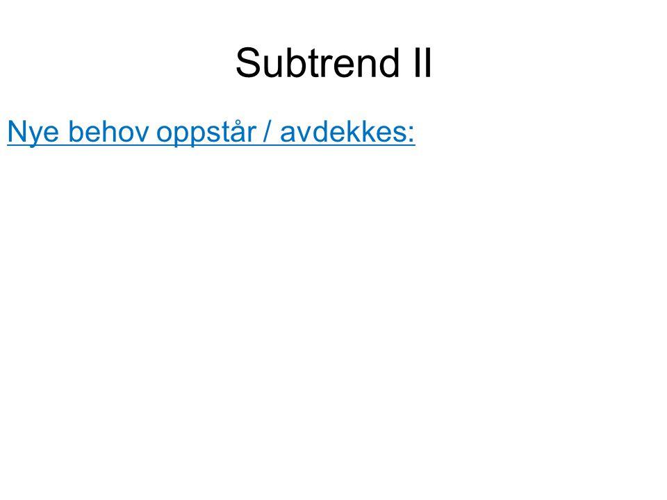Subtrend II Nye behov oppstår / avdekkes: