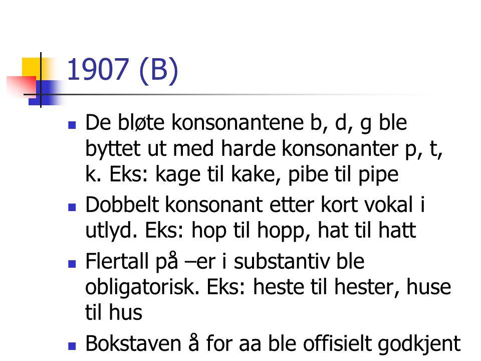 1907 (B) De bløte konsonantene b, d, g ble byttet ut med harde konsonanter p, t, k. Eks: kage til kake, pibe til pipe.