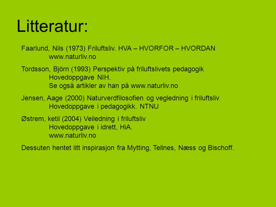 Litteratur: Faarlund, Nils (1973) Friluftsliv. HVA – HVORFOR – HVORDAN www.naturliv.no.