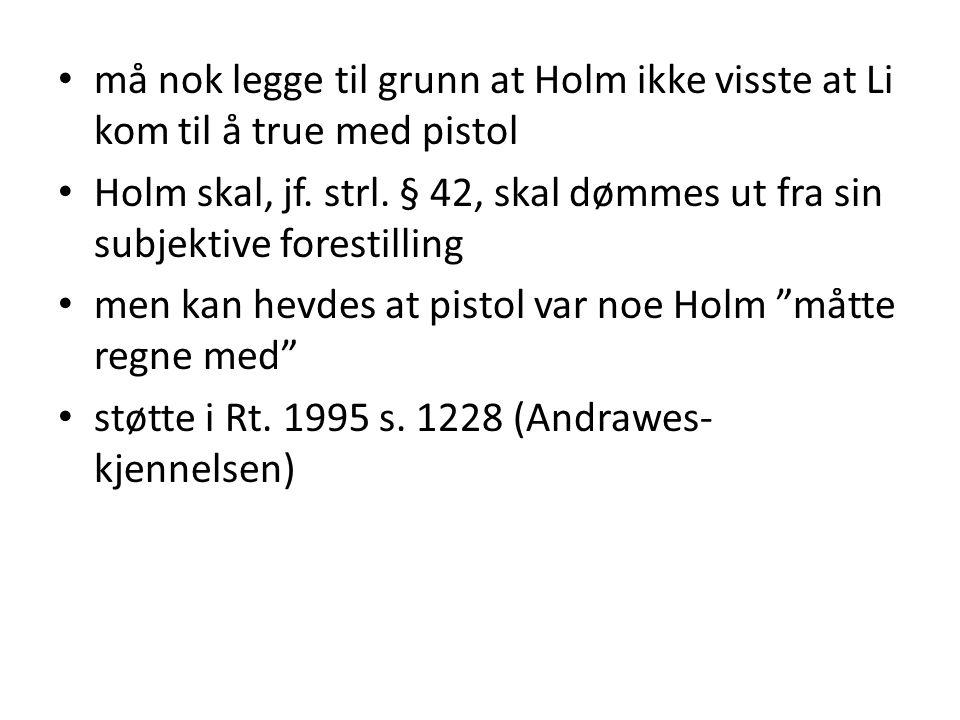må nok legge til grunn at Holm ikke visste at Li kom til å true med pistol