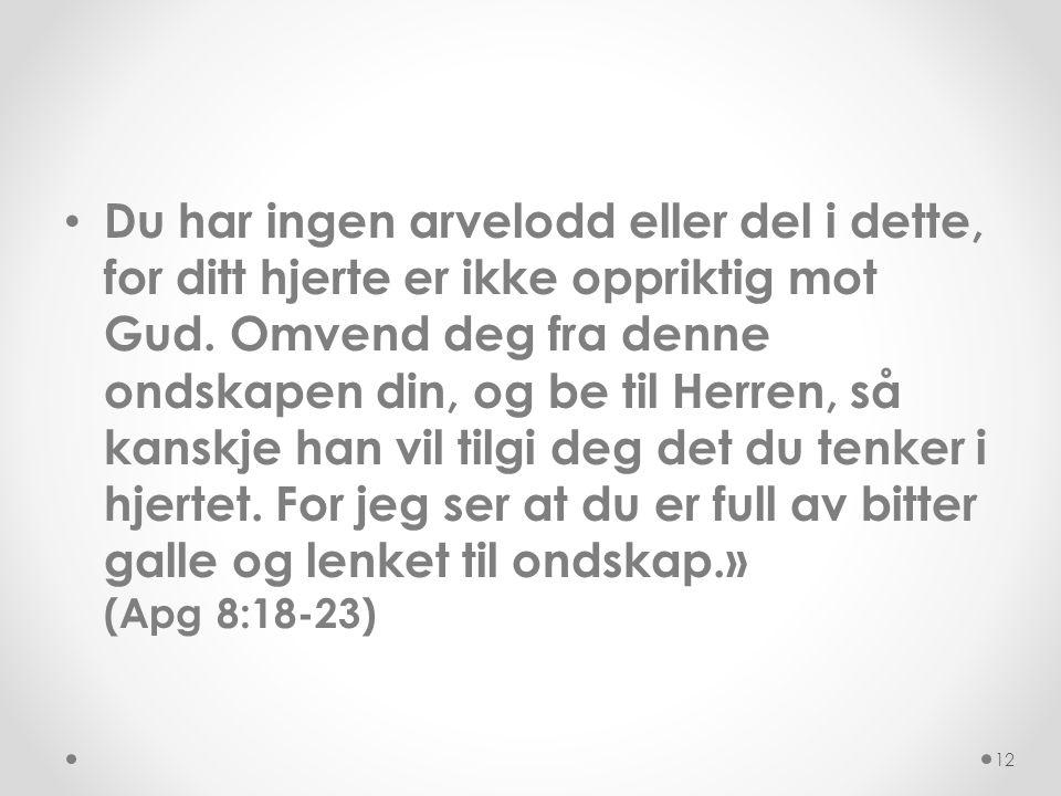 Du har ingen arvelodd eller del i dette, for ditt hjerte er ikke oppriktig mot Gud. Omvend deg fra denne ondskapen din, og be til Herren, så kanskje han vil tilgi deg det du tenker i hjertet. For jeg ser at du er full av bitter galle og lenket til ondskap.» (Apg 8:18-23)