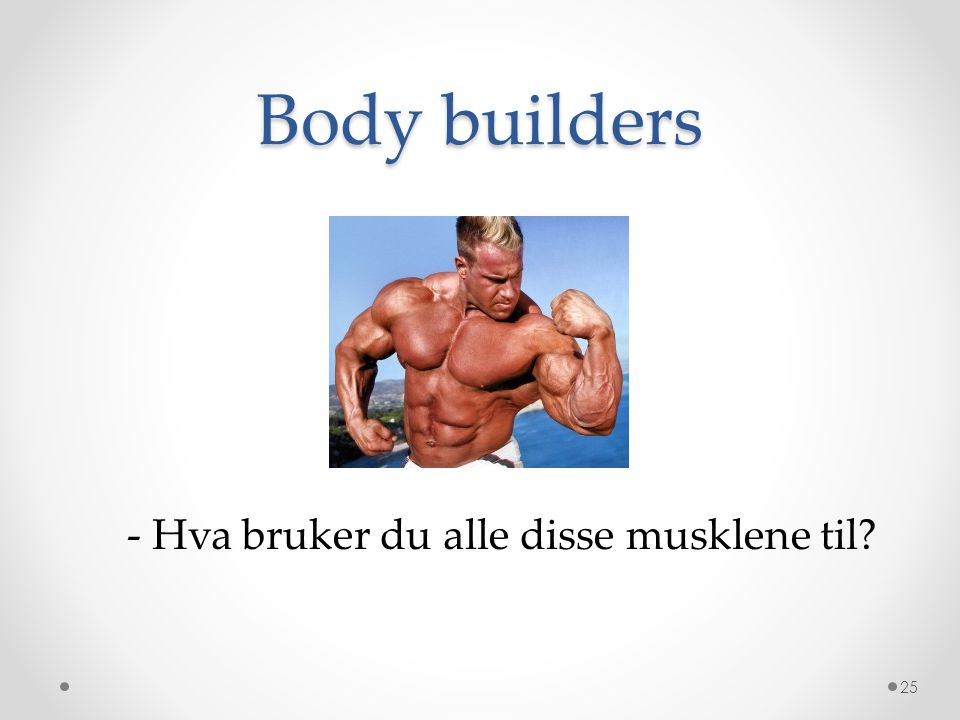 Body builders - Hva bruker du alle disse musklene til