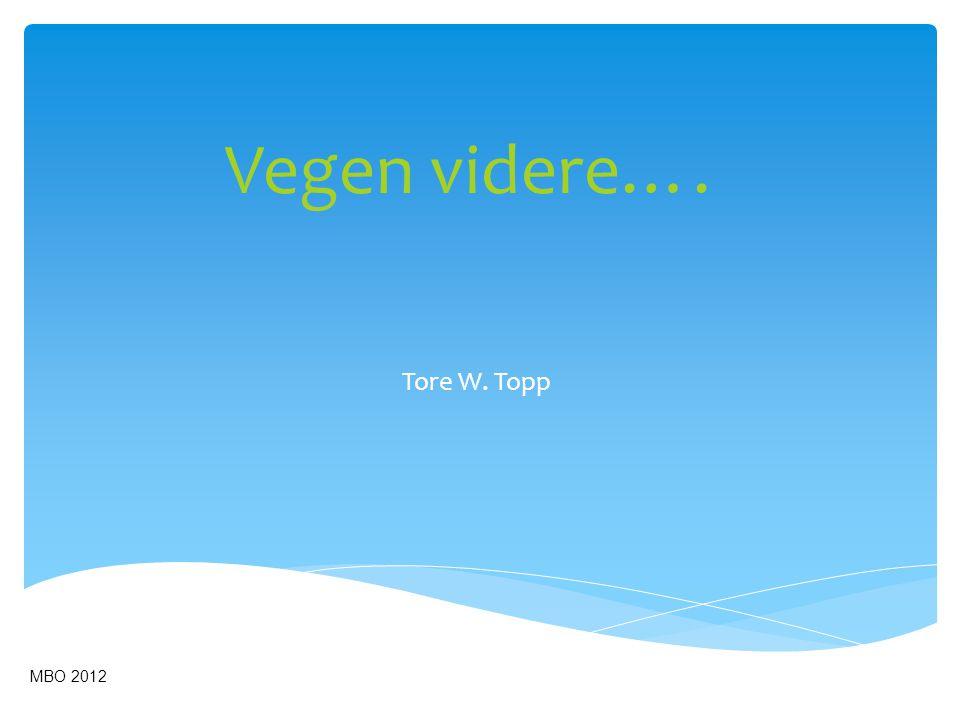 Vegen videre…. Tore W. Topp MBO 2012