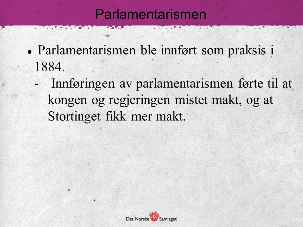 Parlamentarismen Parlamentarismen ble innført som praksis i 1884.