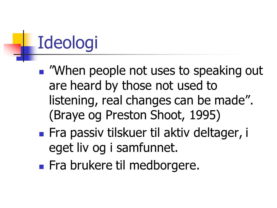 Ideologi When people not uses to speaking out are heard by those not used to listening, real changes can be made . (Braye og Preston Shoot, 1995)