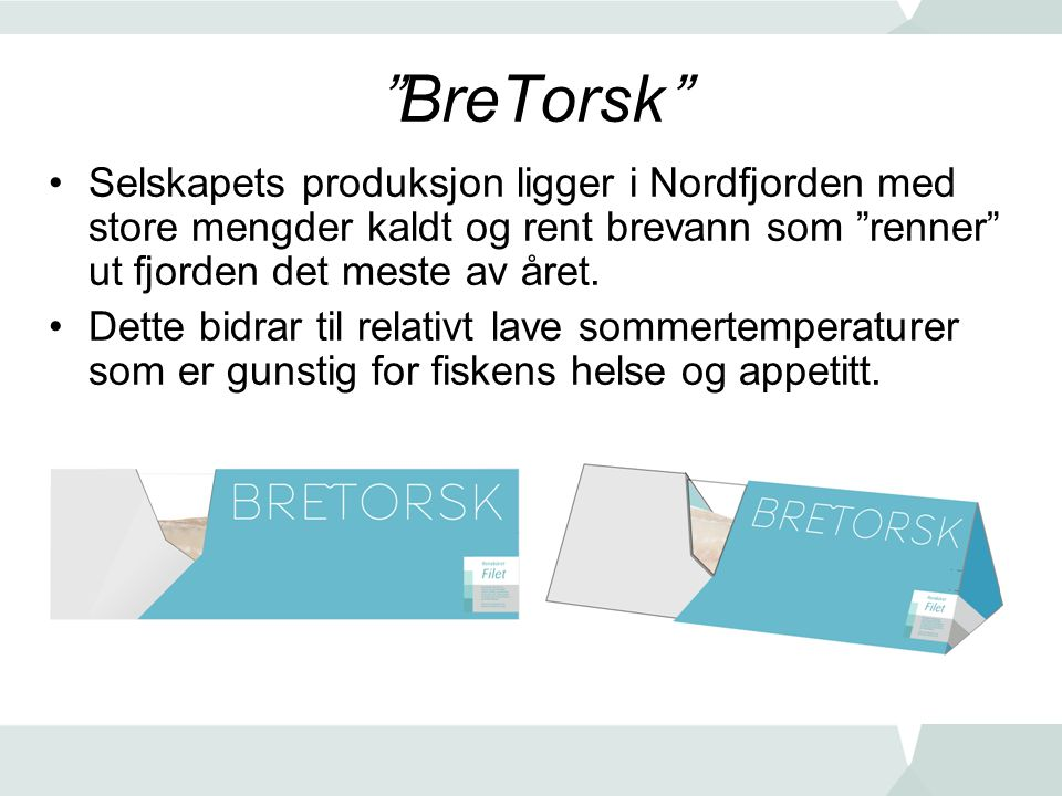 BreTorsk Selskapets produksjon ligger i Nordfjorden med store mengder kaldt og rent brevann som renner ut fjorden det meste av året.