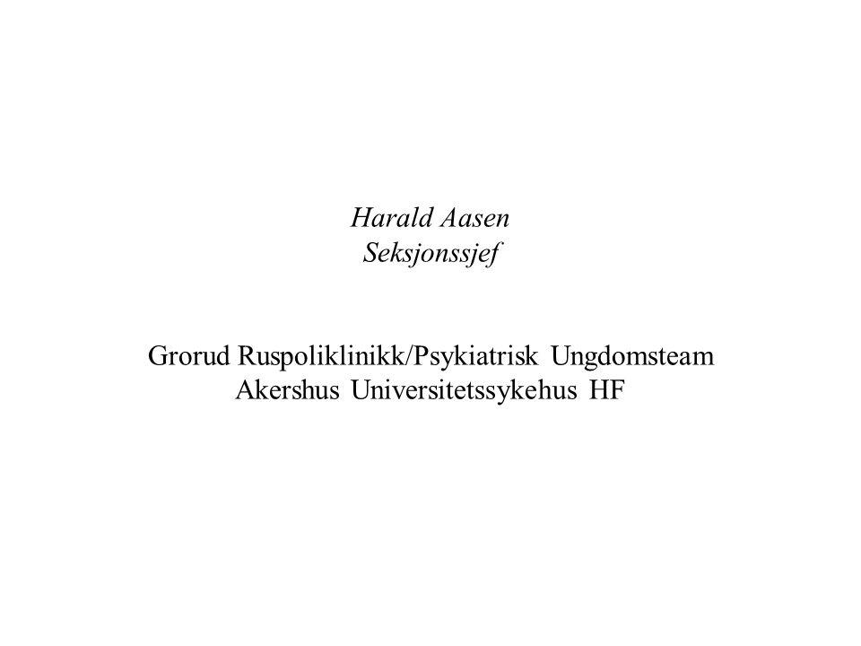 Harald Aasen Seksjonssjef Grorud Ruspoliklinikk/Psykiatrisk Ungdomsteam Akershus Universitetssykehus HF