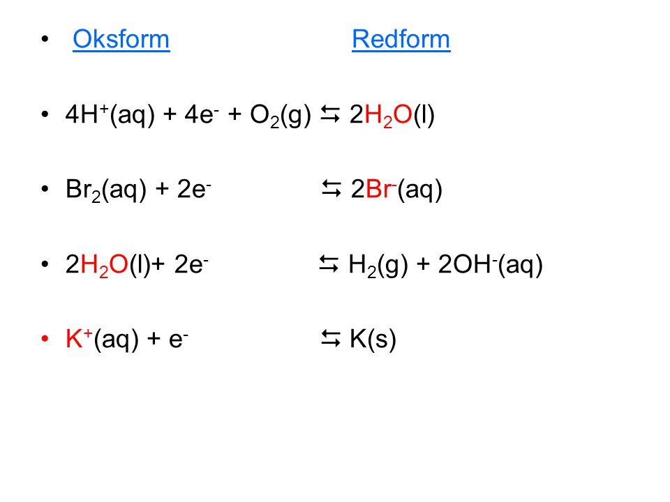 Oksform Redform 4H+(aq) + 4e- + O2(g)  2H2O(l) Br2(aq) + 2e-  2Br-(aq)