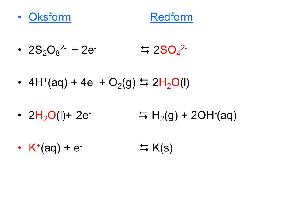 Oksform Redform 2S2O82- + 2e-  2SO42- 4H+(aq) + 4e- + O2(g)  2H2O(l)